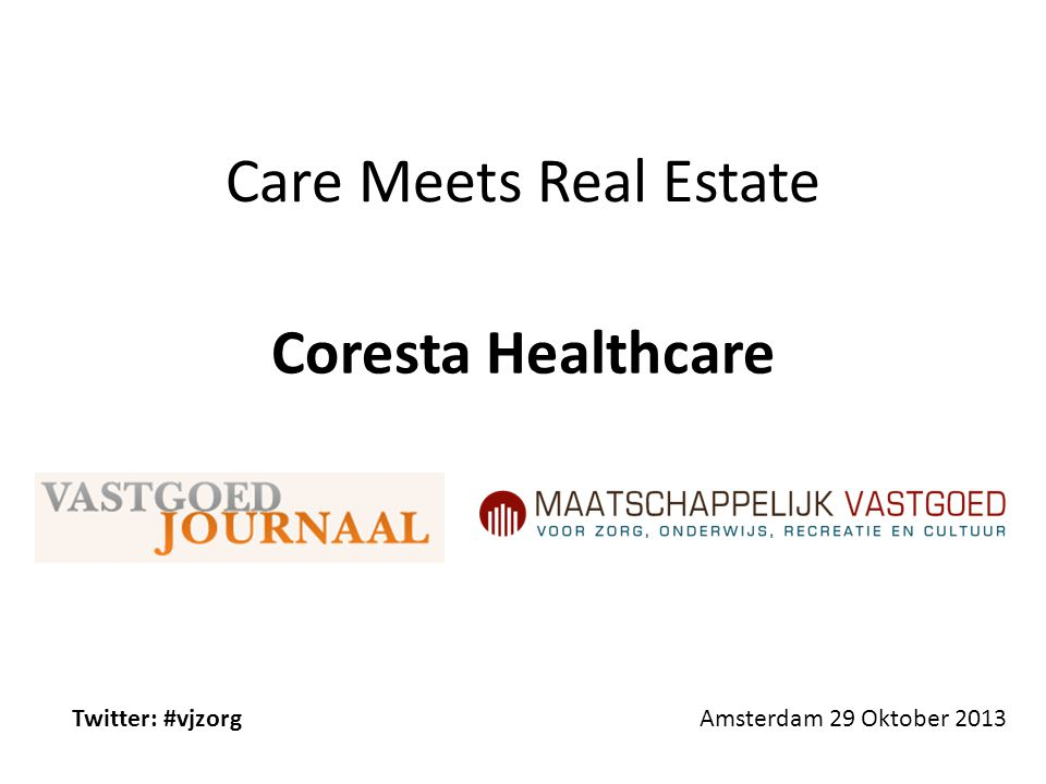 Care Meets Real Estate Amsterdam 29 Oktober 2013 Coresta Healthcare Twitter: #vjzorg