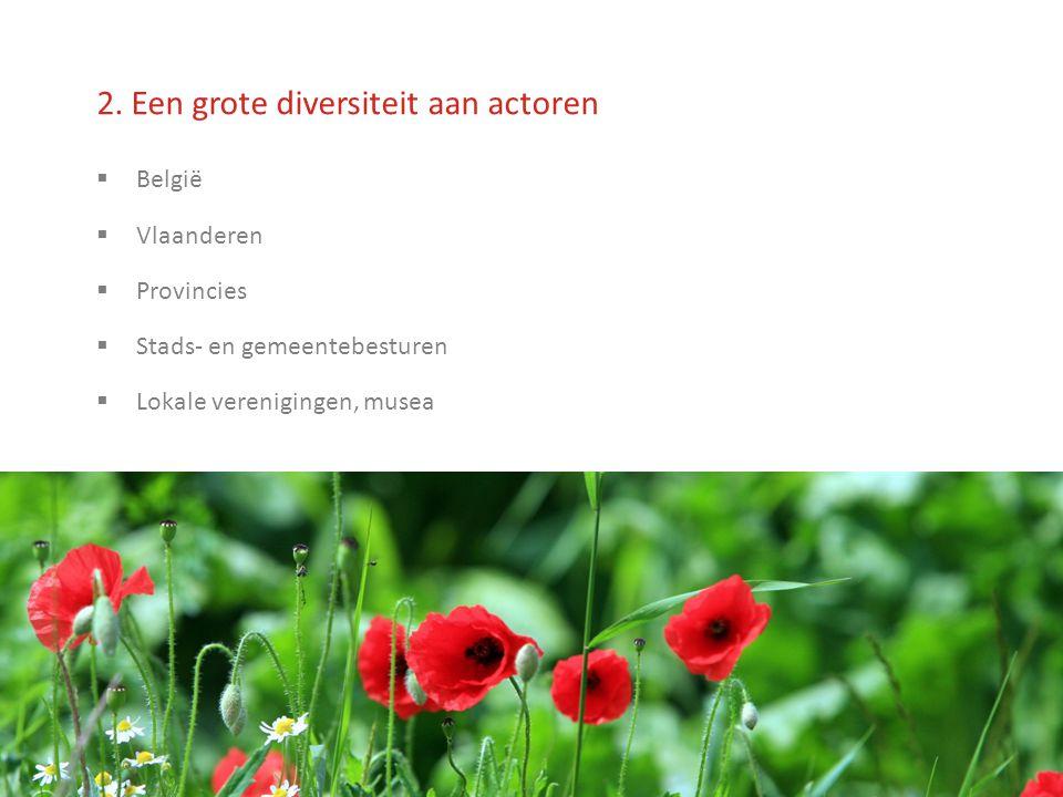 2. Een grote diversiteit aan actoren  België  Vlaanderen  Provincies  Stads- en gemeentebesturen  Lokale verenigingen, musea