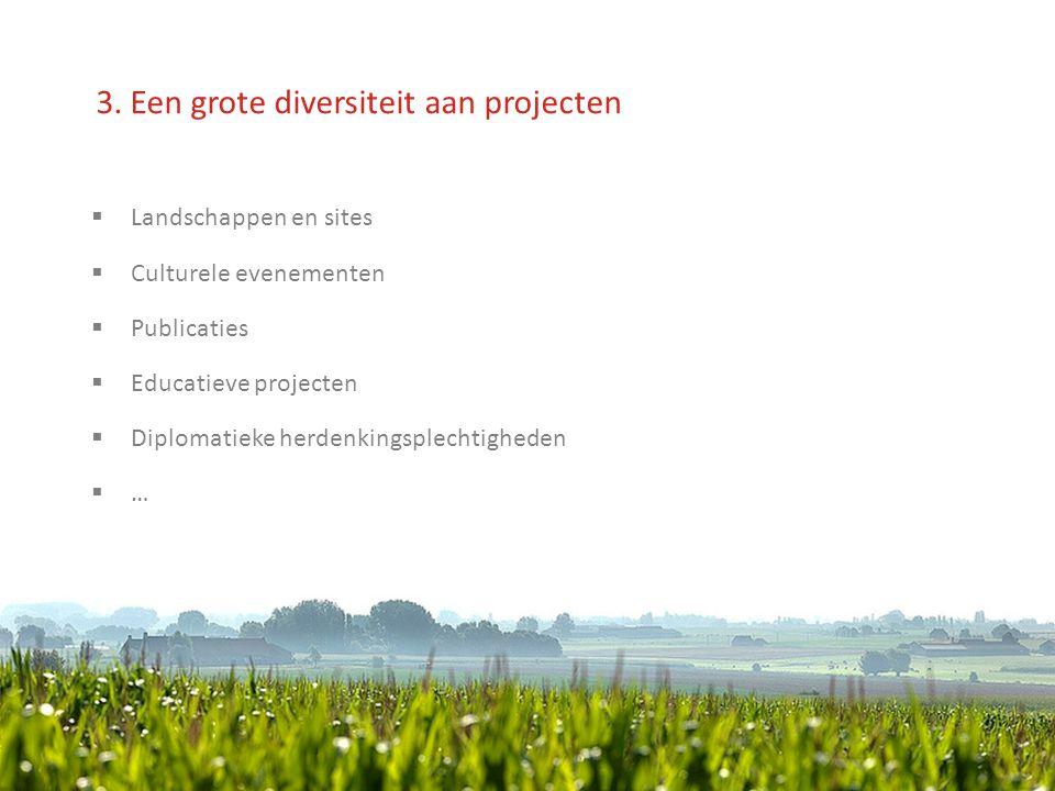 3. Een grote diversiteit aan projecten  Landschappen en sites  Culturele evenementen  Publicaties  Educatieve projecten  Diplomatieke herdenkings