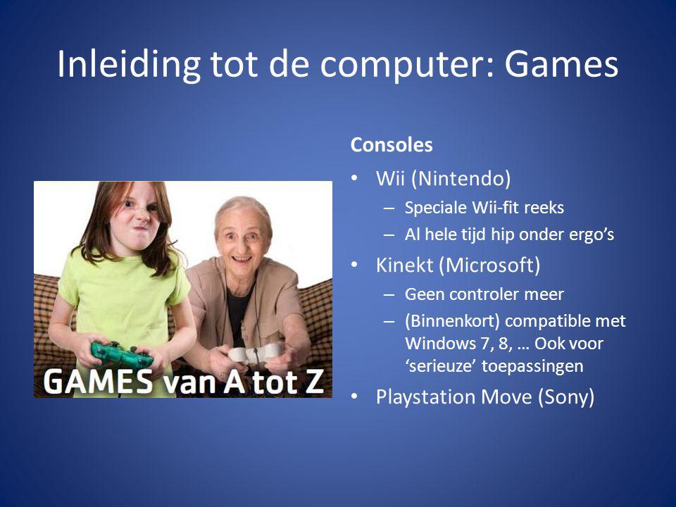Inleiding tot de computer: Games Consoles • Wii (Nintendo) – Speciale Wii-fit reeks – Al hele tijd hip onder ergo's • Kinekt (Microsoft) – Geen controler meer – (Binnenkort) compatible met Windows 7, 8, … Ook voor 'serieuze' toepassingen • Playstation Move (Sony)