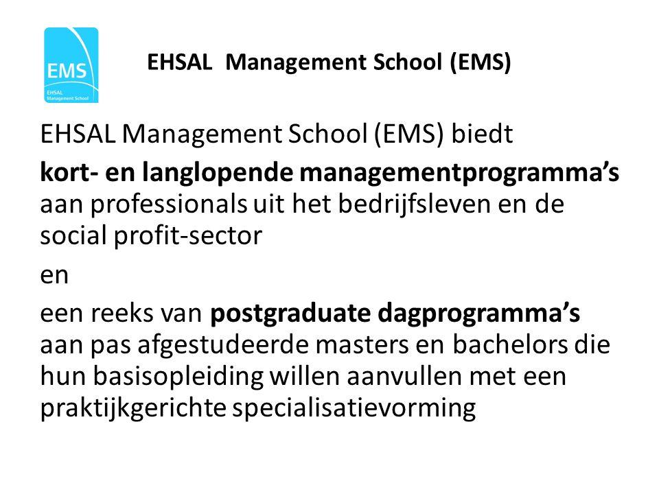 EHSAL Management School (EMS) EHSAL Management School (EMS) biedt kort- en langlopende managementprogramma's aan professionals uit het bedrijfsleven en de social profit-sector en een reeks van postgraduate dagprogramma's aan pas afgestudeerde masters en bachelors die hun basisopleiding willen aanvullen met een praktijkgerichte specialisatievorming