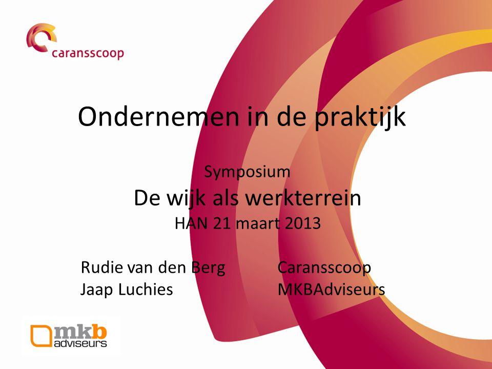 Ondernemen in de praktijk Symposium De wijk als werkterrein HAN 21 maart 2013 Rudie van den Berg Caransscoop Jaap Luchies MKBAdviseurs