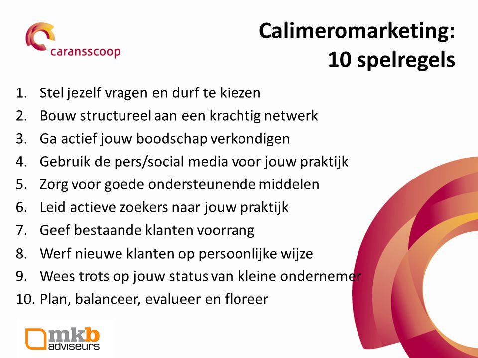 Calimeromarketing: 10 spelregels 1.Stel jezelf vragen en durf te kiezen 2.Bouw structureel aan een krachtig netwerk 3.Ga actief jouw boodschap verkond