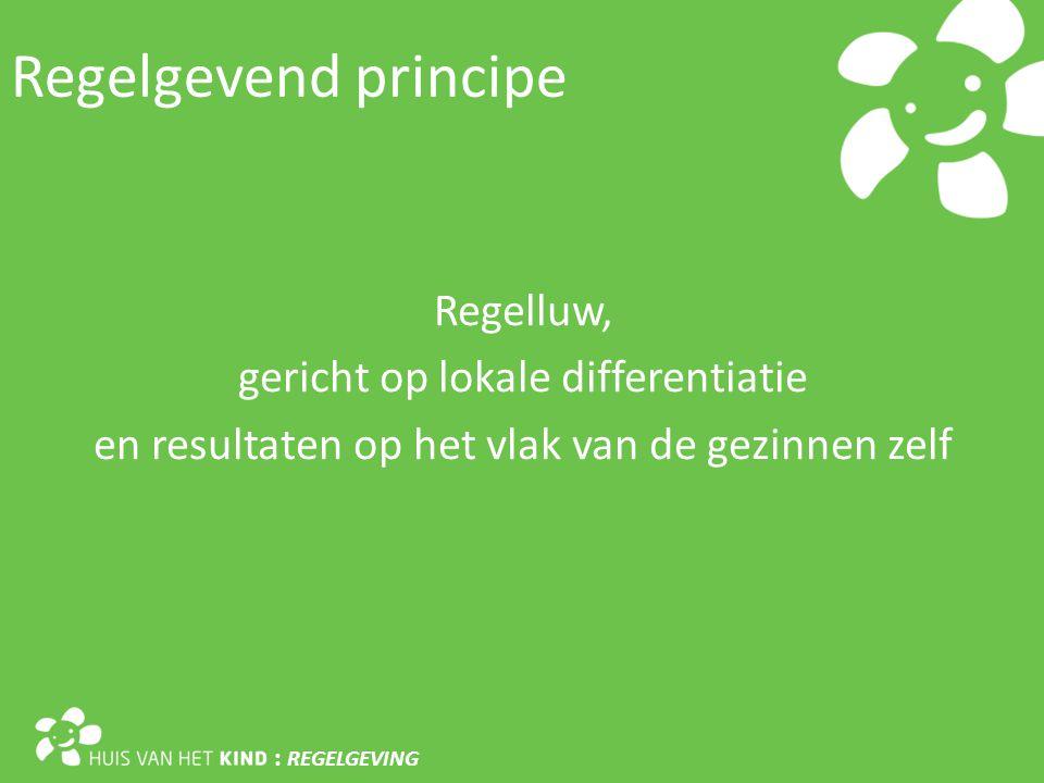 Regelgevend principe : REGELGEVING Regelluw, gericht op lokale differentiatie en resultaten op het vlak van de gezinnen zelf