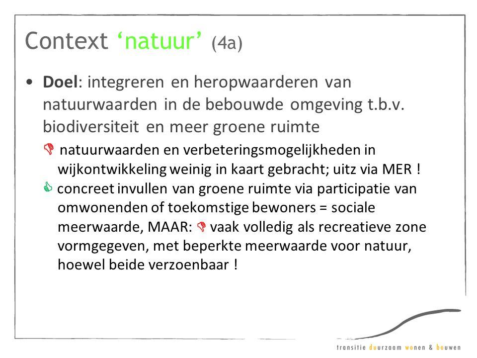 Context 'natuur' (4a) •Doel: integreren en heropwaarderen van natuurwaarden in de bebouwde omgeving t.b.v. biodiversiteit en meer groene ruimte  natu