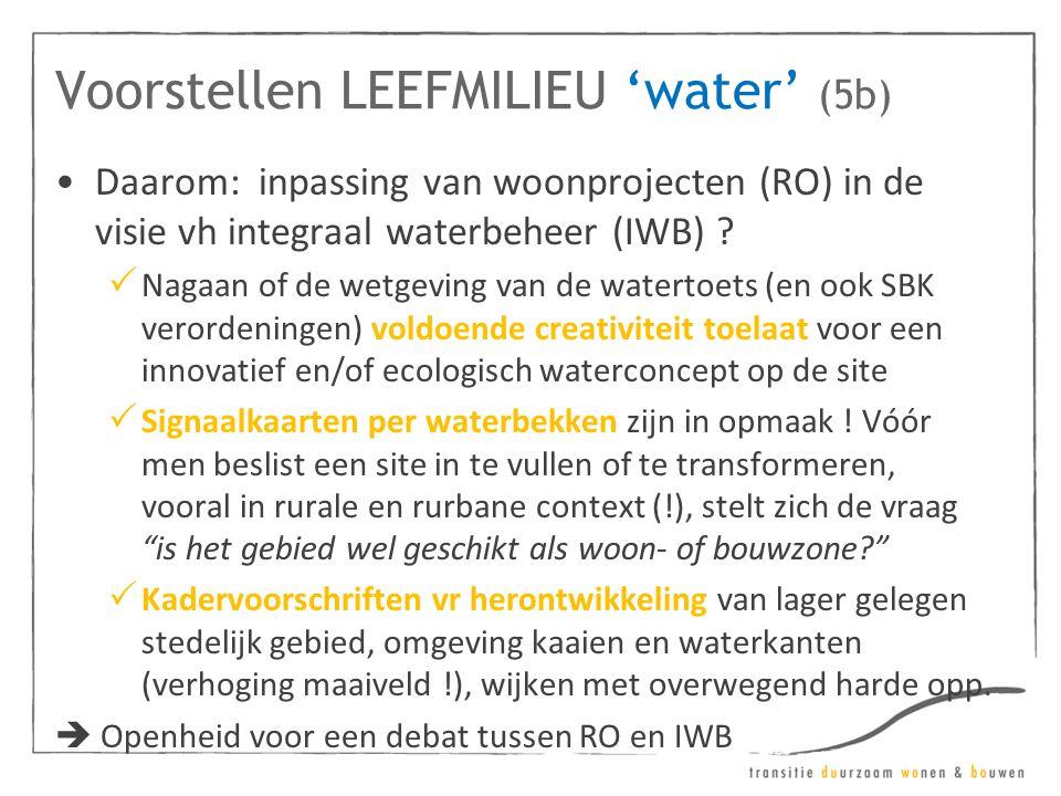 Voorstellen LEEFMILIEU 'water' (5b) •Daarom: inpassing van woonprojecten (RO) in de visie vh integraal waterbeheer (IWB) ?  Nagaan of de wetgeving va