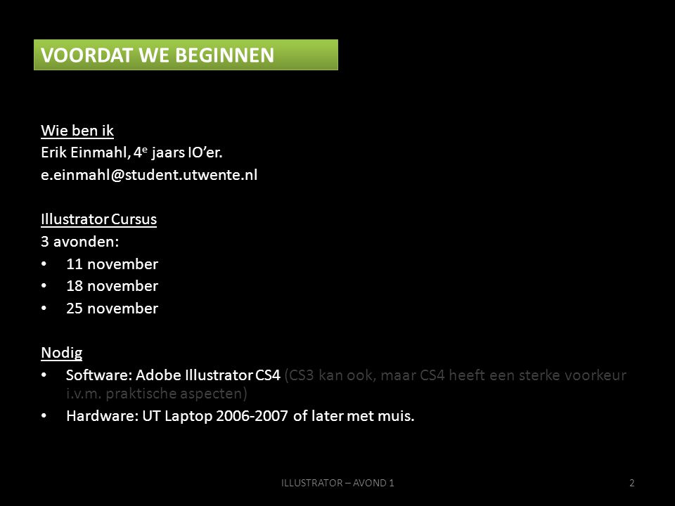 VOORDAT WE BEGINNEN Wie ben ik Erik Einmahl, 4 e jaars IO'er. e.einmahl@student.utwente.nl Illustrator Cursus 3 avonden: • 11 november • 18 november •