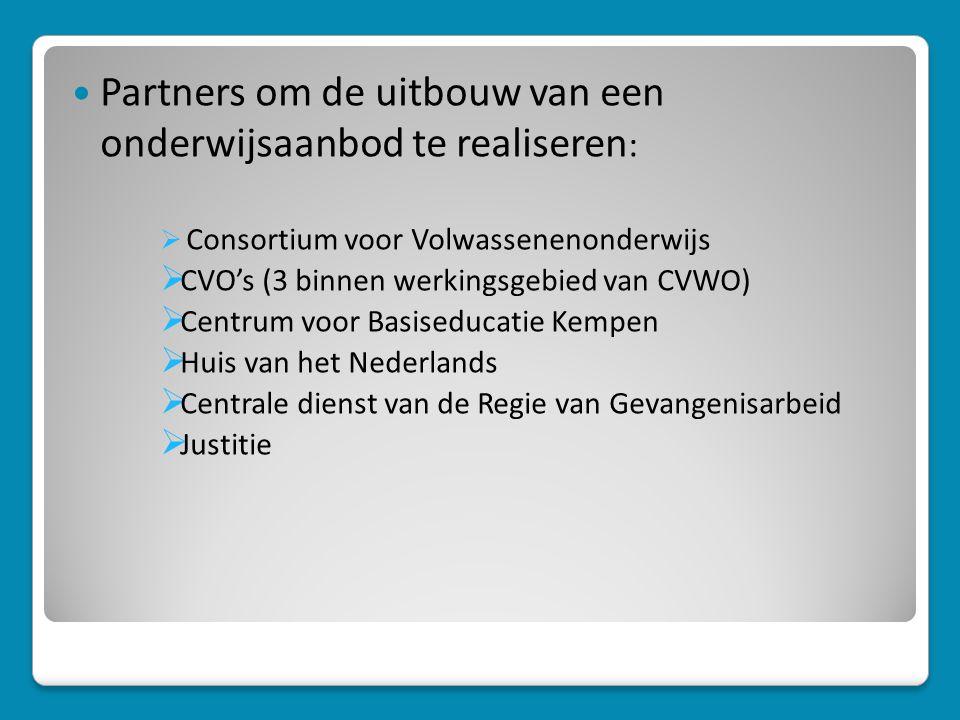  Partners om de uitbouw van een onderwijsaanbod te realiseren :  Consortium voor Volwassenenonderwijs  CVO's (3 binnen werkingsgebied van CVWO)  Centrum voor Basiseducatie Kempen  Huis van het Nederlands  Centrale dienst van de Regie van Gevangenisarbeid  Justitie