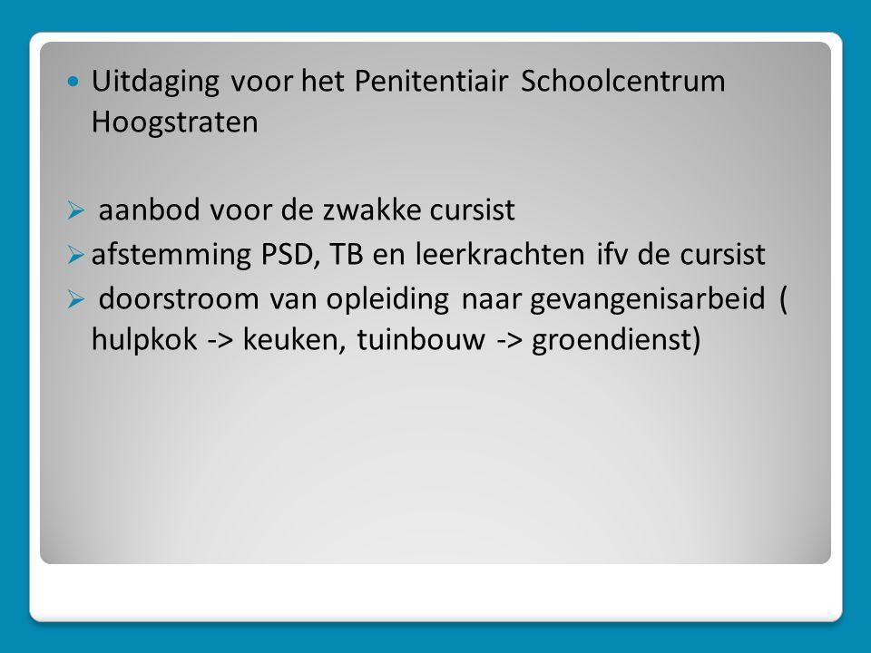 Uitdaging voor het Penitentiair Schoolcentrum Hoogstraten  aanbod voor de zwakke cursist  afstemming PSD, TB en leerkrachten ifv de cursist  doorstroom van opleiding naar gevangenisarbeid ( hulpkok -> keuken, tuinbouw -> groendienst)