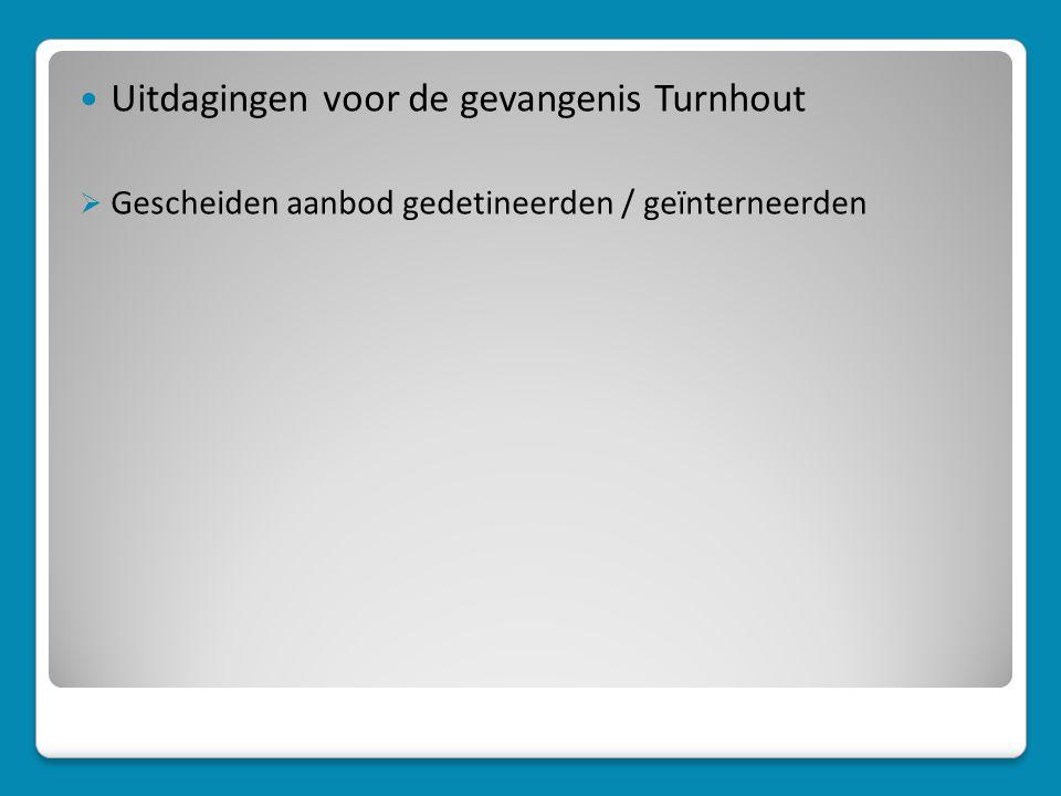  Uitdagingen voor de gevangenis Turnhout  Gescheiden aanbod gedetineerden / geïnterneerden