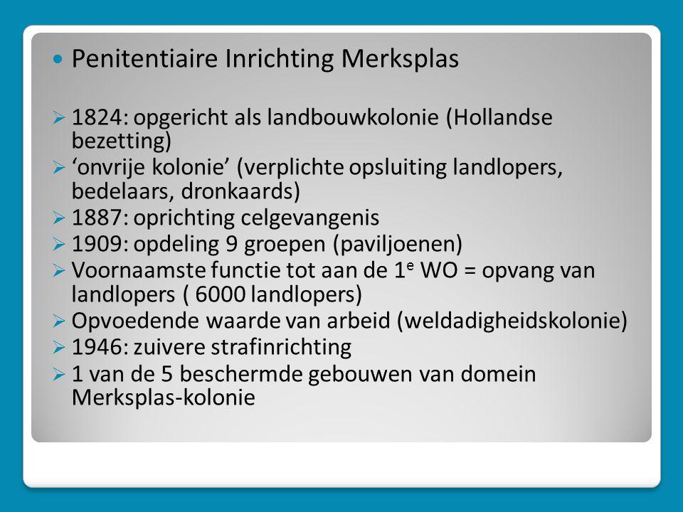  Penitentiaire Inrichting Merksplas  1824: opgericht als landbouwkolonie (Hollandse bezetting)  'onvrije kolonie' (verplichte opsluiting landlopers, bedelaars, dronkaards)  1887: oprichting celgevangenis  1909: opdeling 9 groepen (paviljoenen)  Voornaamste functie tot aan de 1 e WO = opvang van landlopers ( 6000 landlopers)  Opvoedende waarde van arbeid (weldadigheidskolonie)  1946: zuivere strafinrichting  1 van de 5 beschermde gebouwen van domein Merksplas-kolonie