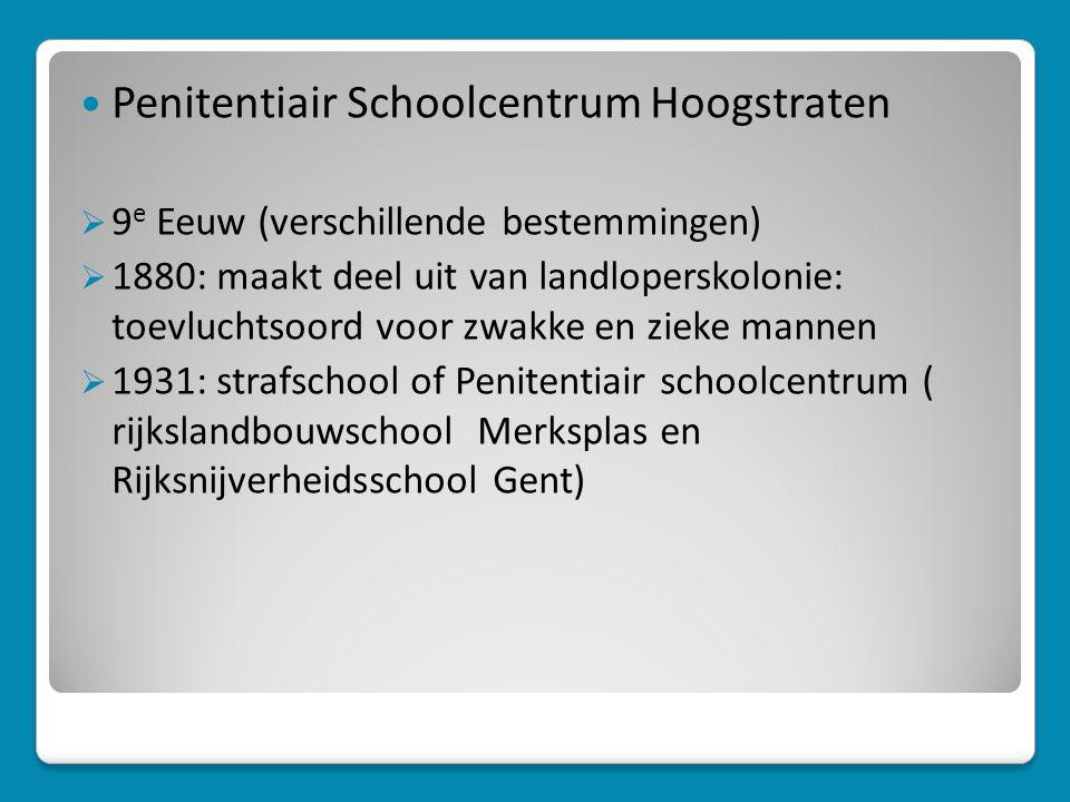  Penitentiair Schoolcentrum Hoogstraten  9 e Eeuw (verschillende bestemmingen)  1880: maakt deel uit van landloperskolonie: toevluchtsoord voor zwakke en zieke mannen  1931: strafschool of Penitentiair schoolcentrum ( rijkslandbouwschool Merksplas en Rijksnijverheidsschool Gent)