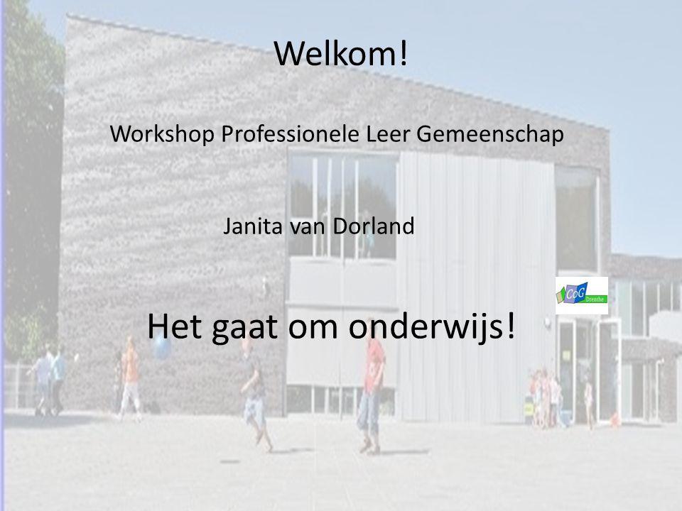 Welkom! Workshop Professionele Leer Gemeenschap Janita van Dorland Het gaat om onderwijs!