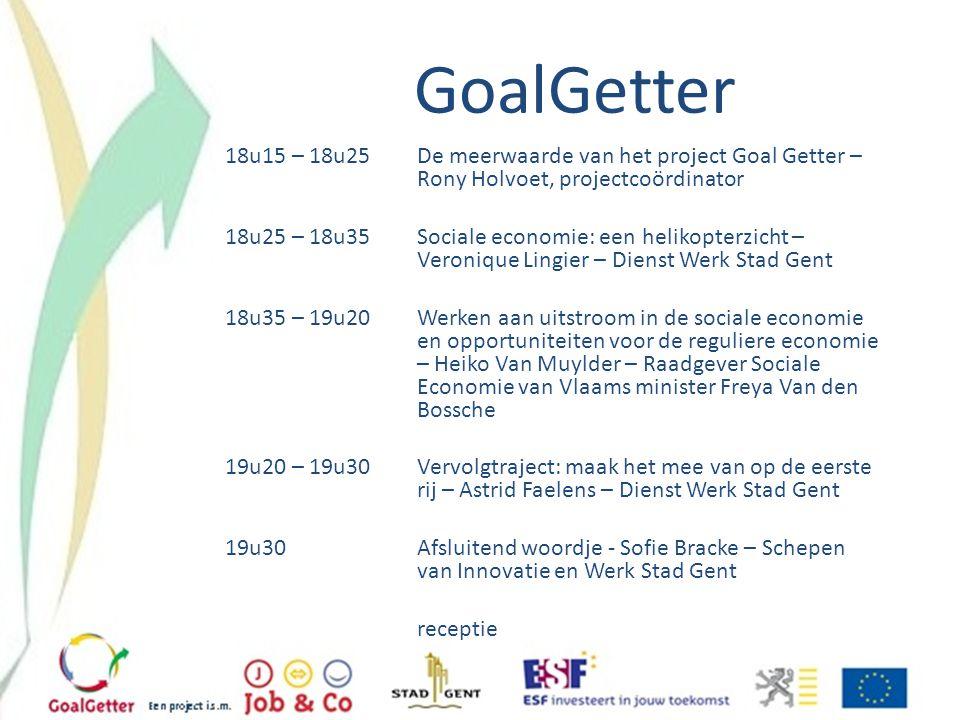 GoalGetter 18u15 – 18u25 De meerwaarde van het project Goal Getter – Rony Holvoet, projectcoördinator 18u25 – 18u35Sociale economie: een helikopterzic