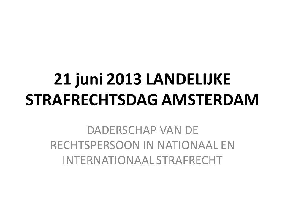 21 juni 2013 LANDELIJKE STRAFRECHTSDAG AMSTERDAM DADERSCHAP VAN DE RECHTSPERSOON IN NATIONAAL EN INTERNATIONAAL STRAFRECHT