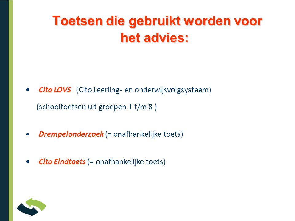 Toetsen die gebruikt worden voor het advies: Toetsen die gebruikt worden voor het advies: • Cito LOVS ( Cito Leerling- en onderwijsvolgsysteem) (schoo