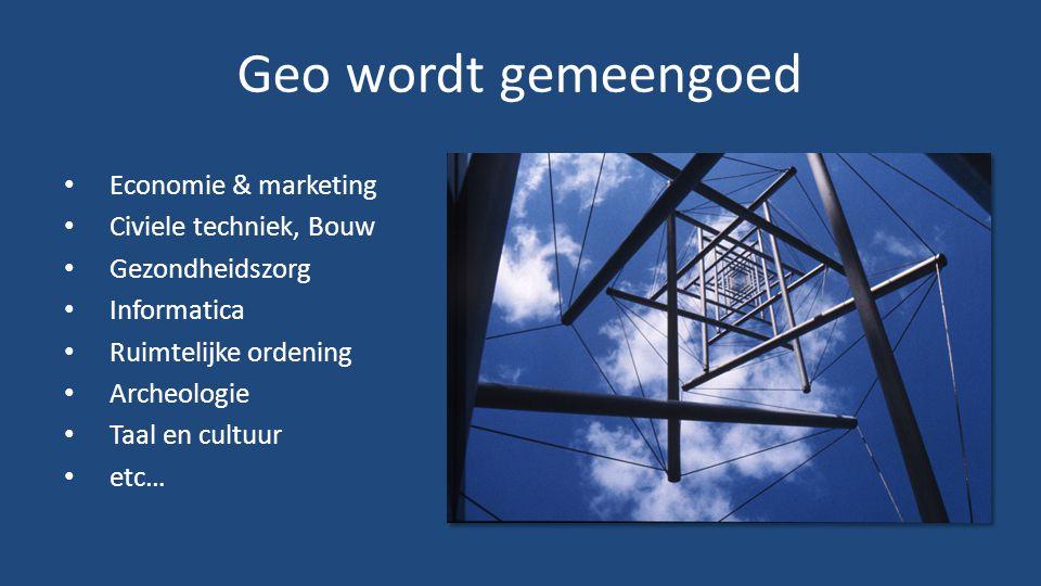 Geo wordt gemeengoed • Economie & marketing • Civiele techniek, Bouw • Gezondheidszorg • Informatica • Ruimtelijke ordening • Archeologie • Taal en cultuur • etc…