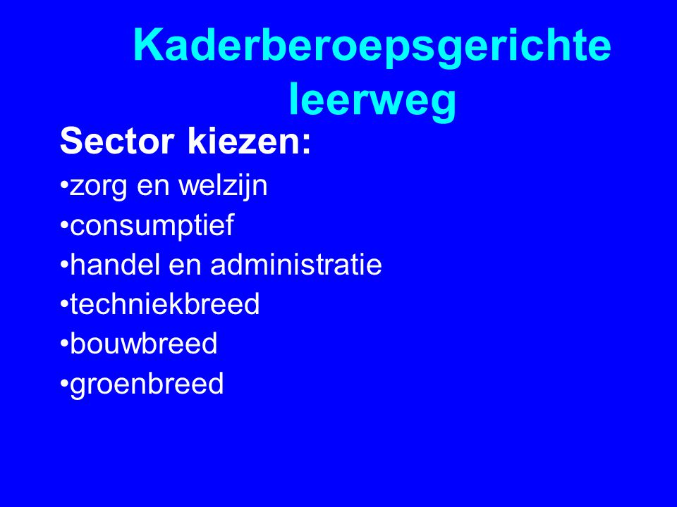 Kaderberoepsgerichte leerweg Sector kiezen: •zorg en welzijn •consumptief •handel en administratie •techniekbreed •bouwbreed •groenbreed