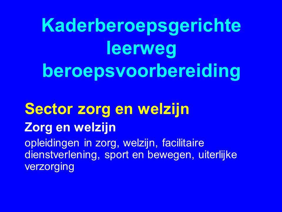 Kaderberoepsgerichte leerweg beroepsvoorbereiding Sector zorg en welzijn Zorg en welzijn opleidingen in zorg, welzijn, facilitaire dienstverlening, sport en bewegen, uiterlijke verzorging