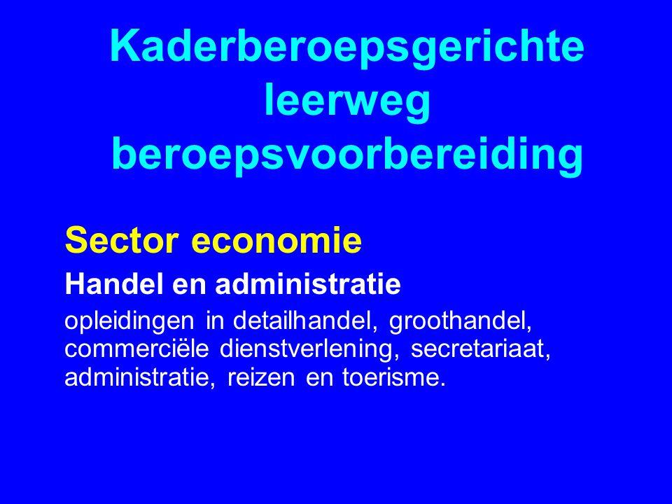 Kaderberoepsgerichte leerweg beroepsvoorbereiding Sector economie Handel en administratie opleidingen in detailhandel, groothandel, commerciële dienstverlening, secretariaat, administratie, reizen en toerisme.