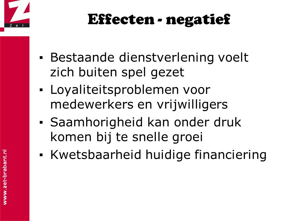 www.zet-brabant.nl Effecten - negatief ▪Bestaande dienstverlening voelt zich buiten spel gezet ▪Loyaliteitsproblemen voor medewerkers en vrijwilligers ▪Saamhorigheid kan onder druk komen bij te snelle groei ▪Kwetsbaarheid huidige financiering