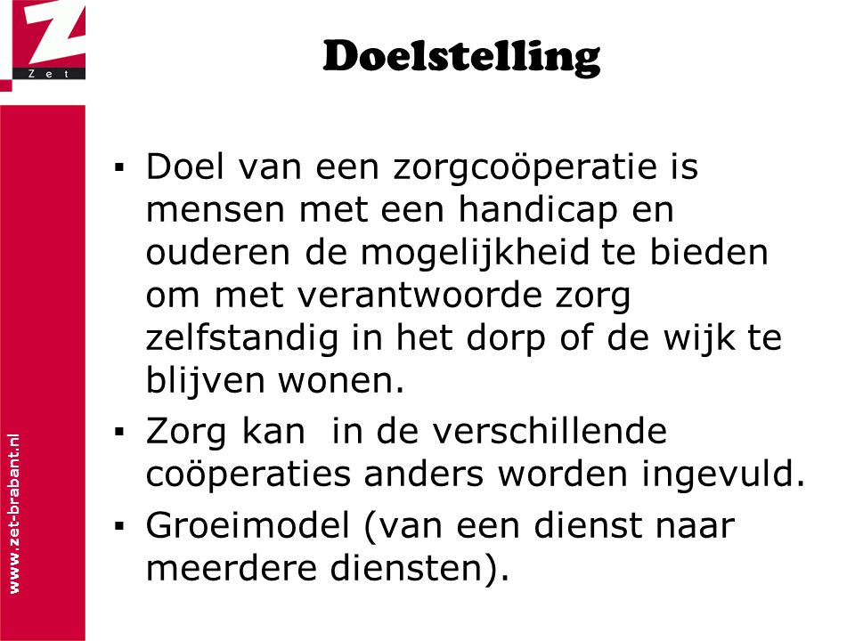 www.zet-brabant.nl Doelstelling ▪Doel van een zorgcoöperatie is mensen met een handicap en ouderen de mogelijkheid te bieden om met verantwoorde zorg zelfstandig in het dorp of de wijk te blijven wonen.