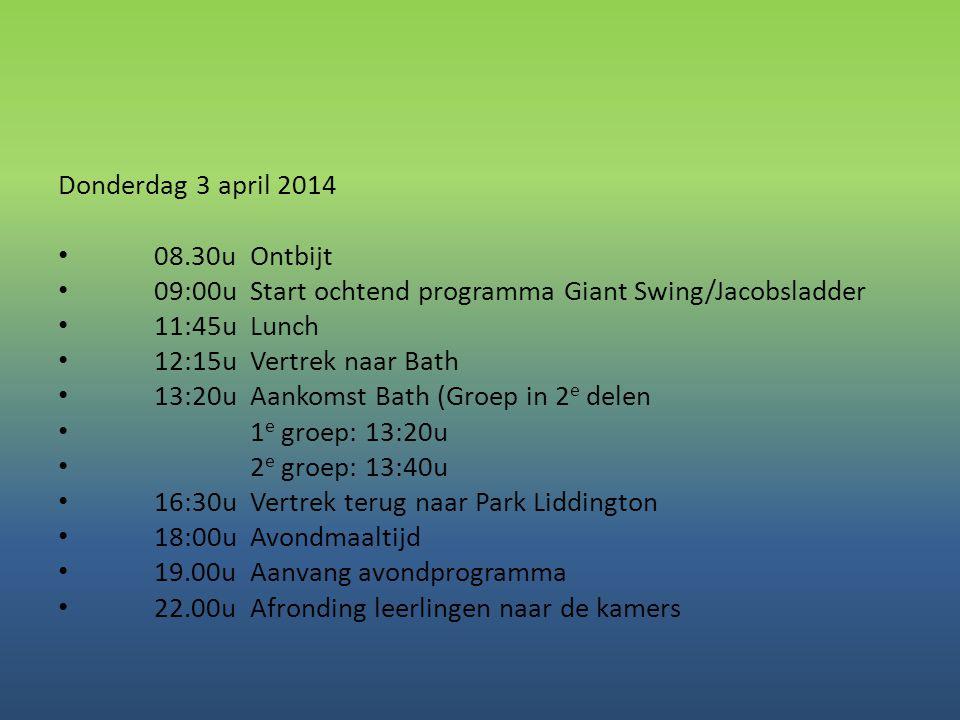Donderdag 3 april 2014 • 08.30uOntbijt • 09:00uStart ochtend programma Giant Swing/Jacobsladder • 11:45uLunch • 12:15uVertrek naar Bath • 13:20uAankom