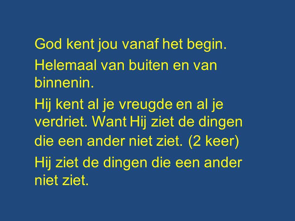 God kent jou vanaf het begin.Helemaal van buiten en van binnenin.