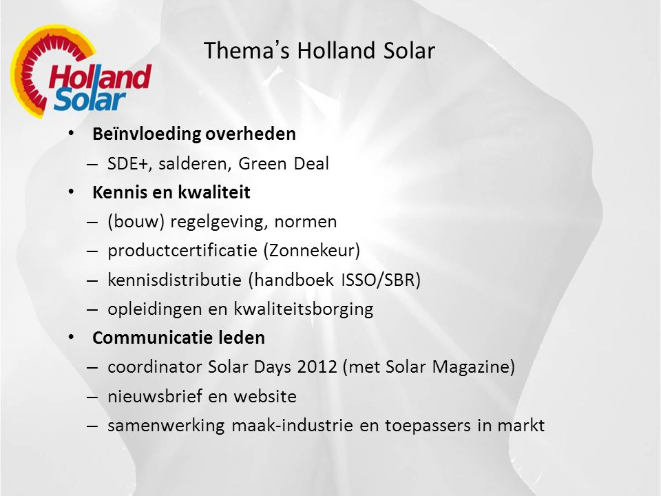 Thema ' s Holland Solar • Beïnvloeding overheden – SDE+, salderen, Green Deal • Kennis en kwaliteit – (bouw) regelgeving, normen – productcertificatie (Zonnekeur) – kennisdistributie (handboek ISSO/SBR) – opleidingen en kwaliteitsborging • Communicatie leden – coordinator Solar Days 2012 (met Solar Magazine) – nieuwsbrief en website – samenwerking maak-industrie en toepassers in markt