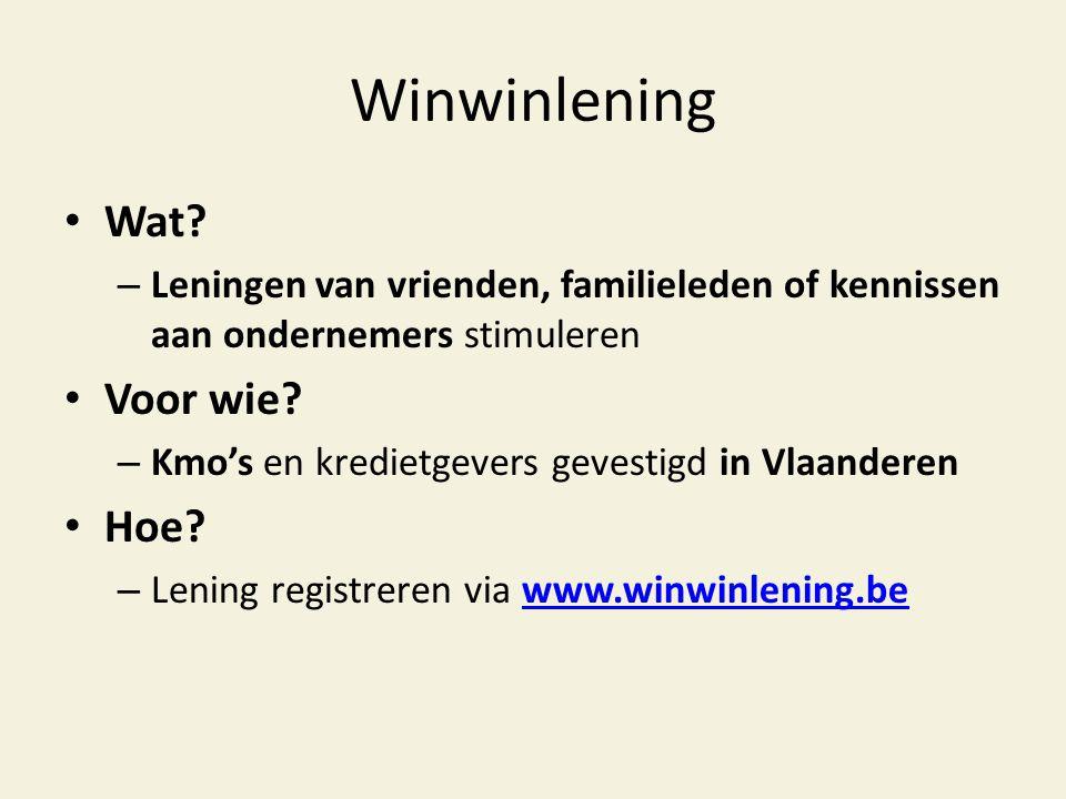 Winwinlening • Wat? – Leningen van vrienden, familieleden of kennissen aan ondernemers stimuleren • Voor wie? – Kmo's en kredietgevers gevestigd in Vl