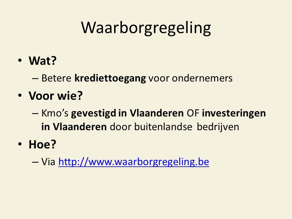 Waarborgregeling • Wat? – Betere krediettoegang voor ondernemers • Voor wie? – Kmo's gevestigd in Vlaanderen OF investeringen in Vlaanderen door buite