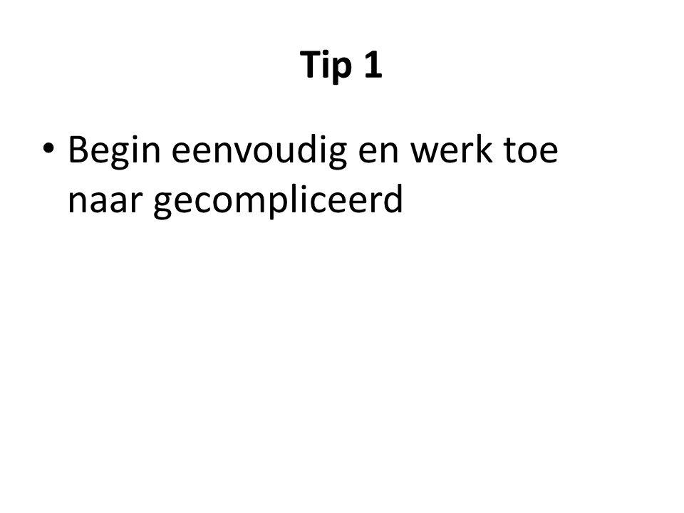Tip 1 • Begin eenvoudig en werk toe naar gecompliceerd