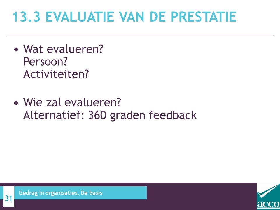 • Wat evalueren? Persoon? Activiteiten? • Wie zal evalueren? Alternatief: 360 graden feedback 13.3 EVALUATIE VAN DE PRESTATIE 31 Gedrag in organisatie