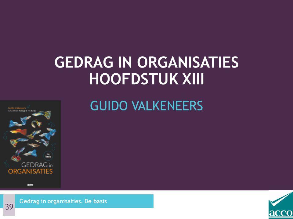 GUIDO VALKENEERS GEDRAG IN ORGANISATIES HOOFDSTUK XIII Gedrag in organisaties. De basis 39
