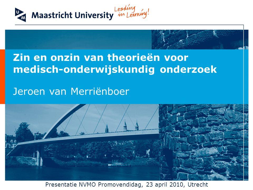 Zin en onzin van theorieën voor medisch-onderwijskundig onderzoek Jeroen van Merriënboer Presentatie NVMO Promovendidag, 23 april 2010, Utrecht