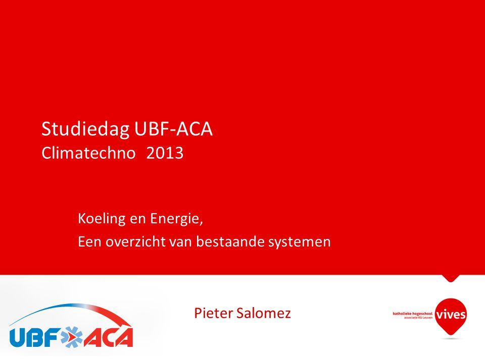 Studiedag UBF-ACA Climatechno 2013 Koeling en Energie, Een overzicht van bestaande systemen Pieter Salomez