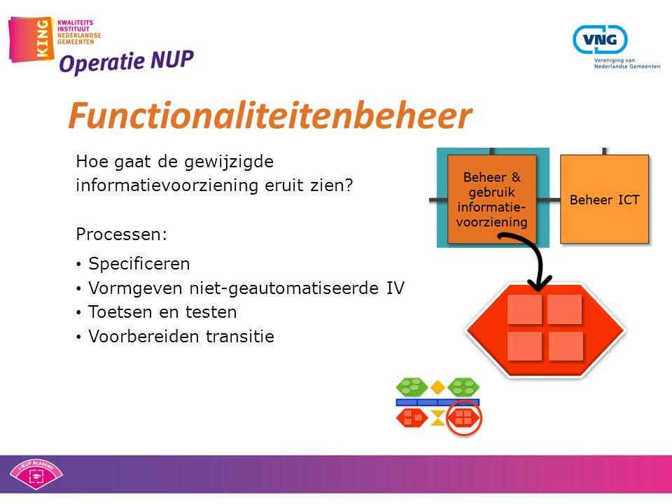 Functionaliteitenbeheer Hoe gaat de gewijzigde informatievoorziening eruit zien? Processen: • Specificeren • Vormgeven niet-geautomatiseerde IV • Toet