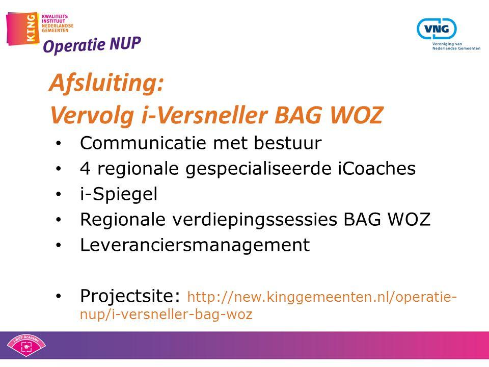 • Communicatie met bestuur • 4 regionale gespecialiseerde iCoaches • i-Spiegel • Regionale verdiepingssessies BAG WOZ • Leveranciersmanagement • Projectsite: http://new.kinggemeenten.nl/operatie- nup/i-versneller-bag-woz Afsluiting: Vervolg i-Versneller BAG WOZ