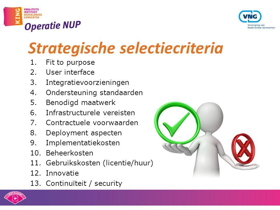 1.Fit to purpose 2.User interface 3.Integratievoorzieningen 4.Ondersteuning standaarden 5.Benodigd maatwerk 6.Infrastructurele vereisten 7.Contractuele voorwaarden 8.Deployment aspecten 9.Implementatiekosten 10.Beheerkosten 11.Gebruikskosten (licentie/huur) 12.Innovatie 13.Continuïteit / security Strategische selectiecriteria