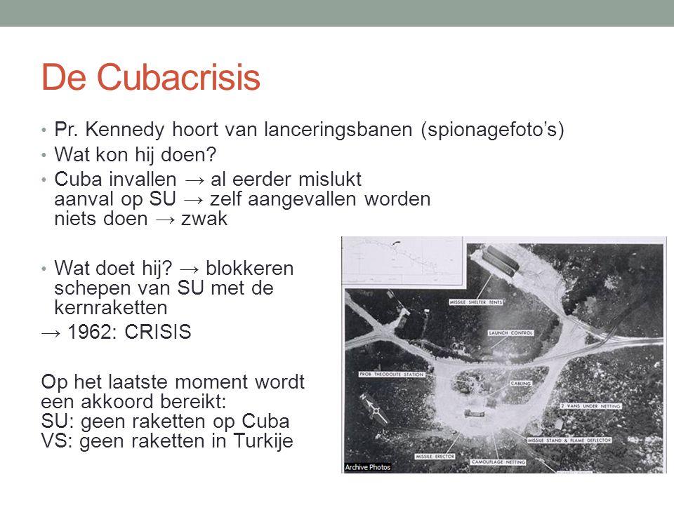 De Cubacrisis • Pr. Kennedy hoort van lanceringsbanen (spionagefoto's) • Wat kon hij doen? • Cuba invallen → al eerder mislukt aanval op SU → zelf aan