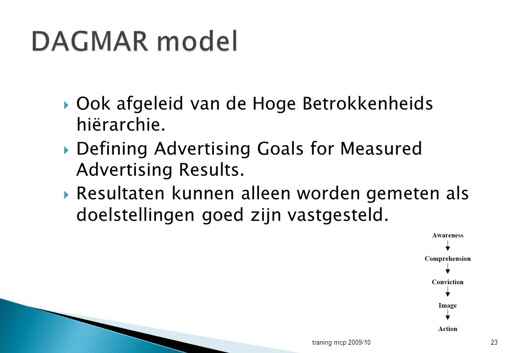  Ook afgeleid van de Hoge Betrokkenheids hiërarchie.  Defining Advertising Goals for Measured Advertising Results.  Resultaten kunnen alleen worden