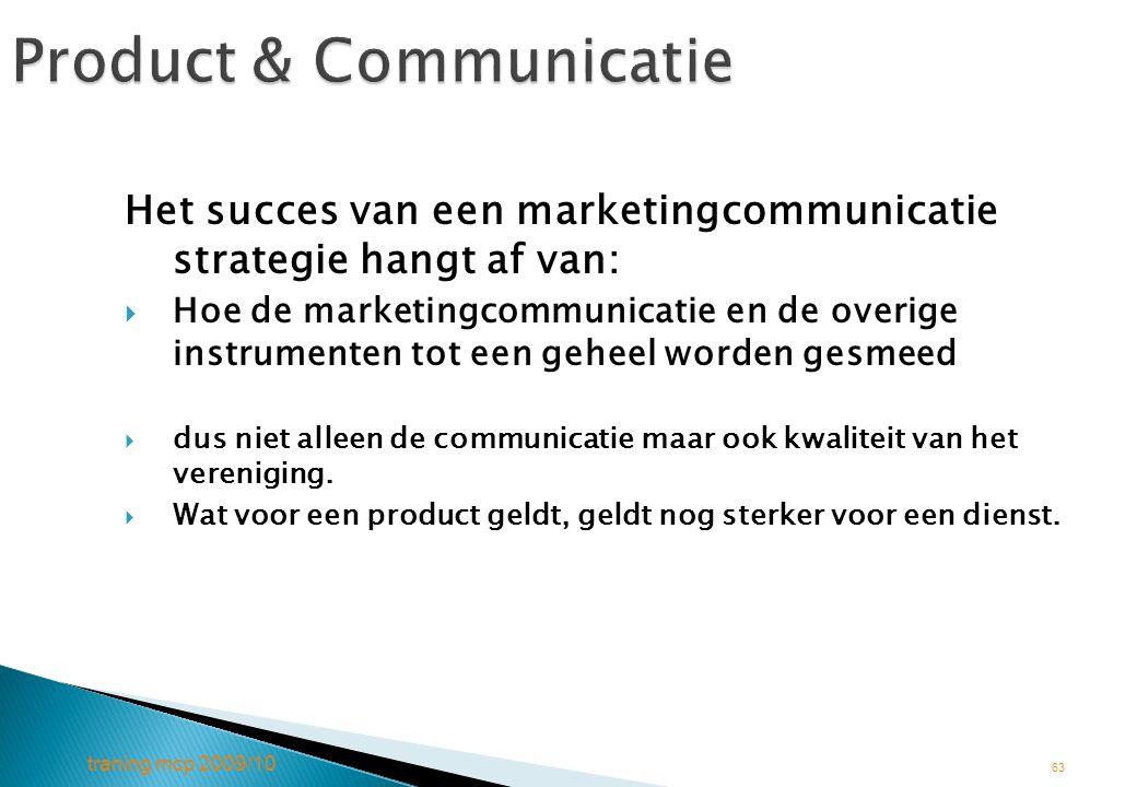 traning mcp 2009/10 63 Product & Communicatie Het succes van een marketingcommunicatie strategie hangt af van:  Hoe de marketingcommunicatie en de ov