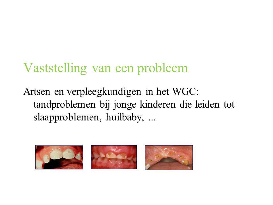 Vaststelling van een probleem Artsen en verpleegkundigen in het WGC: tandproblemen bij jonge kinderen die leiden tot slaapproblemen, huilbaby,...
