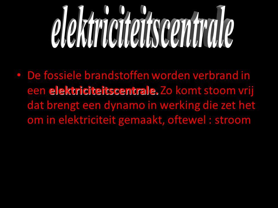 elektriciteitscentrale. • De fossiele brandstoffen worden verbrand in een elektriciteitscentrale. Zo komt stoom vrij dat brengt een dynamo in werking