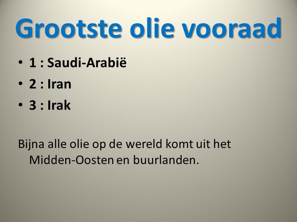 Grootste olie vooraad • 1 : Saudi-Arabië • 2 : Iran • 3 : Irak Bijna alle olie op de wereld komt uit het Midden-Oosten en buurlanden.
