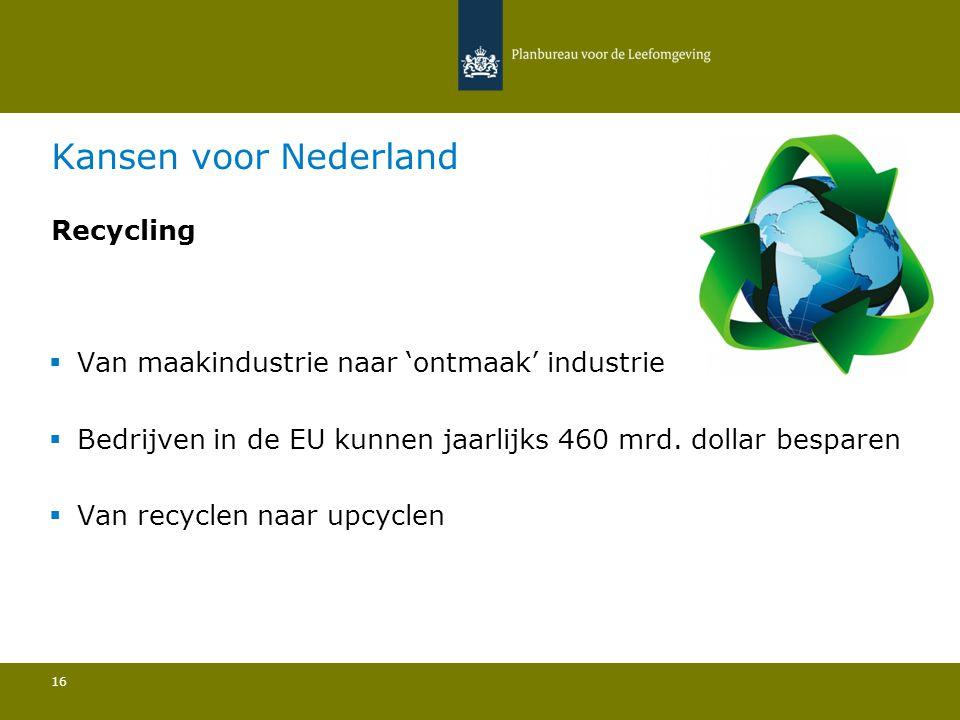 Kansen voor Nederland  Van maakindustrie naar 'ontmaak' industrie  Bedrijven in de EU kunnen jaarlijks 460 mrd. dollar besparen  Van recyclen naar