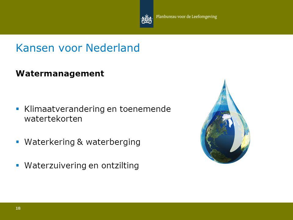 Kansen voor Nederland Watermanagement  Klimaatverandering en toenemende watertekorten  Waterkering & waterberging  Waterzuivering en ontzilting 18