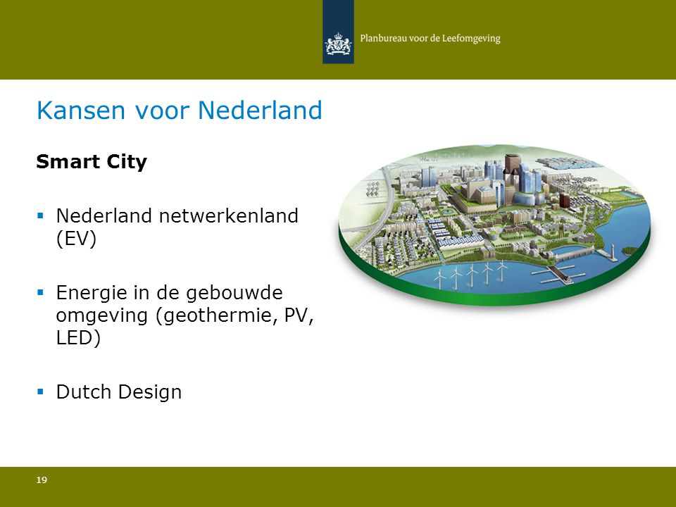 Kansen voor Nederland Smart City  Nederland netwerkenland (EV)  Energie in de gebouwde omgeving (geothermie, PV, LED)  Dutch Design 19