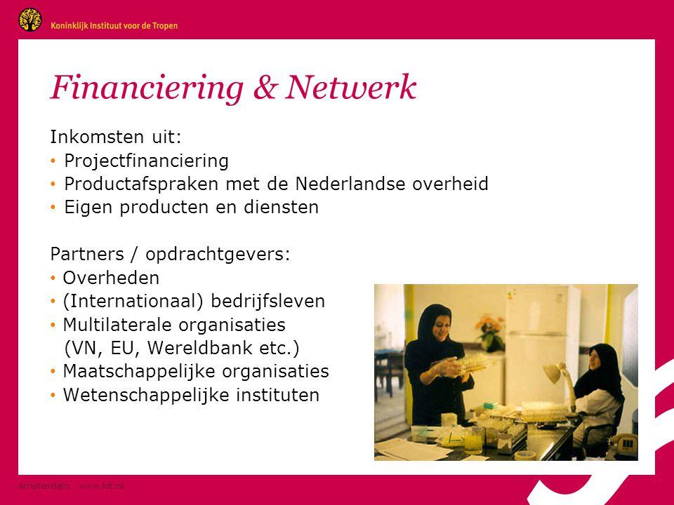 Amsterdam www.kit.nl Financiering & Netwerk Inkomsten uit: • Projectfinanciering • Productafspraken met de Nederlandse overheid • Eigen producten en diensten Partners / opdrachtgevers: • Overheden • (Internationaal) bedrijfsleven • Multilaterale organisaties (VN, EU, Wereldbank etc.) • Maatschappelijke organisaties • Wetenschappelijke instituten