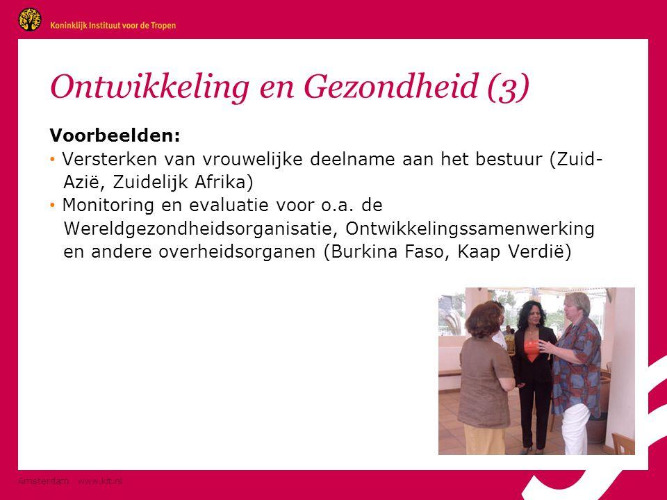 Amsterdam www.kit.nl Ontwikkeling en Gezondheid (3) Voorbeelden: • Versterken van vrouwelijke deelname aan het bestuur (Zuid- Azië, Zuidelijk Afrika) • Monitoring en evaluatie voor o.a.